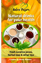 Natural drinks for your health: fresh curative juices, herbal teas & other tips (Nature Passion Book 0) Kindle Edition