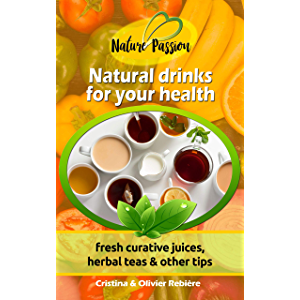 Natural drinks for your health: fresh curative juices, herbal teas & other tips (Nature Passion Book 0)
