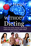 Lose Weight: WITHOUT Dieting - Train your mind, change your eating habits and start losing weight today! (lose pounds, weight loss motivation,  weight ... healthy dieting Book 6) (English Edition)