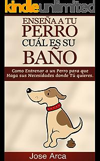 Como Entrenar a un Perro para Que Haga sus Necesidades donde Tu Quieres (Spanish Edition