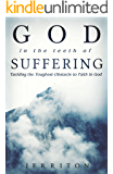God In The Teeth Of Suffering: Tackling The Toughest Obstacle To Faith In God