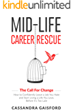 Mid-Life Career Rescue (The Call For Change): How to change careers, confidently leave a job you hate, and start living a life you love, before it's too late