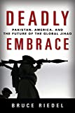 Deadly Embrace: Pakistan, America, and the Future of the Global Jihad