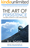 The Art of Persistence - The Simple Secrets to Long-Term Success (Inspirational Books Series Book 9)