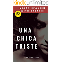 Learn Spanish with Stories (B2): Una chica triste - Spanish Intermediate / upper intermediate (Spanish Edition)