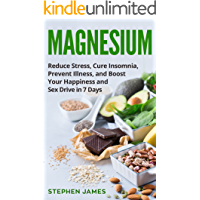 Magnesium: Reduce Stress, Cure Insomnia, Prevent Illness, And Boost Your Happiness And Sex Drive In 7 Days ((Supplements, Vitamins, Minerals) Book 1) (English Edition)