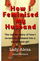 How I Feminised my Husband (True-Life Femdom, FLR and Male Humiliation Book 1) Kindle Edition