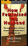 How I Feminised my Husband (True-Life Femdom, FLR and Male Humiliation  Book 1)