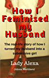 How I Feminised my Husband (True-Life Femdom, FLR and Male Humiliation  Book 1)