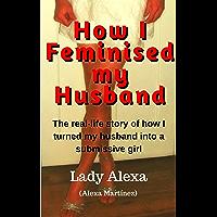 How I Feminised my Husband (True-Life Femdom, FLR and Male Humiliation Book 1) (English Edition)
