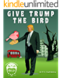 Give Trump the Bird: A Political Satire & Fantasy for America