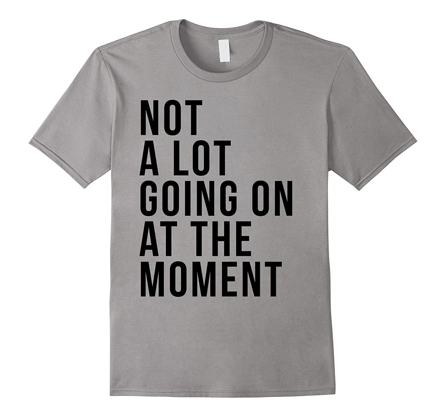 Funny T-shirt - Not A Lot Going On At The Moment-TD