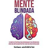 Mente Blindada: 12 Simples Estratégias Para Reprogramar O Seu Cérebro Para Criar Uma Mentalidade Positiva E Uma Vida Cheia De