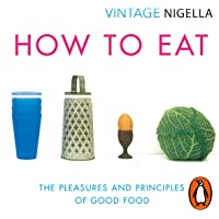 How to Eat: The Pleasures and Principles of Good Food: Vintage Classics Anniversary Edition