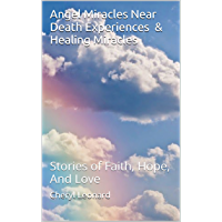 Angel Miracles Near Death Experiences & Healing Miracles: Stories of Faith, Hope, And Love (English Edition)