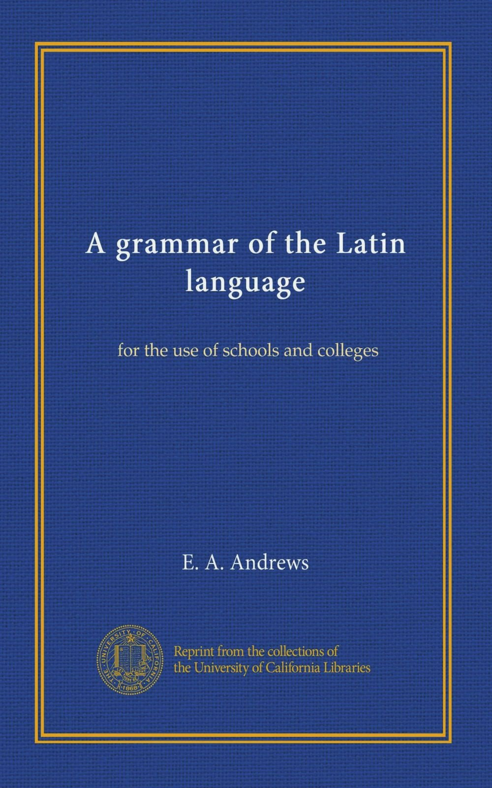 Read Online A grammar of the Latin language: for the use of schools and colleges pdf