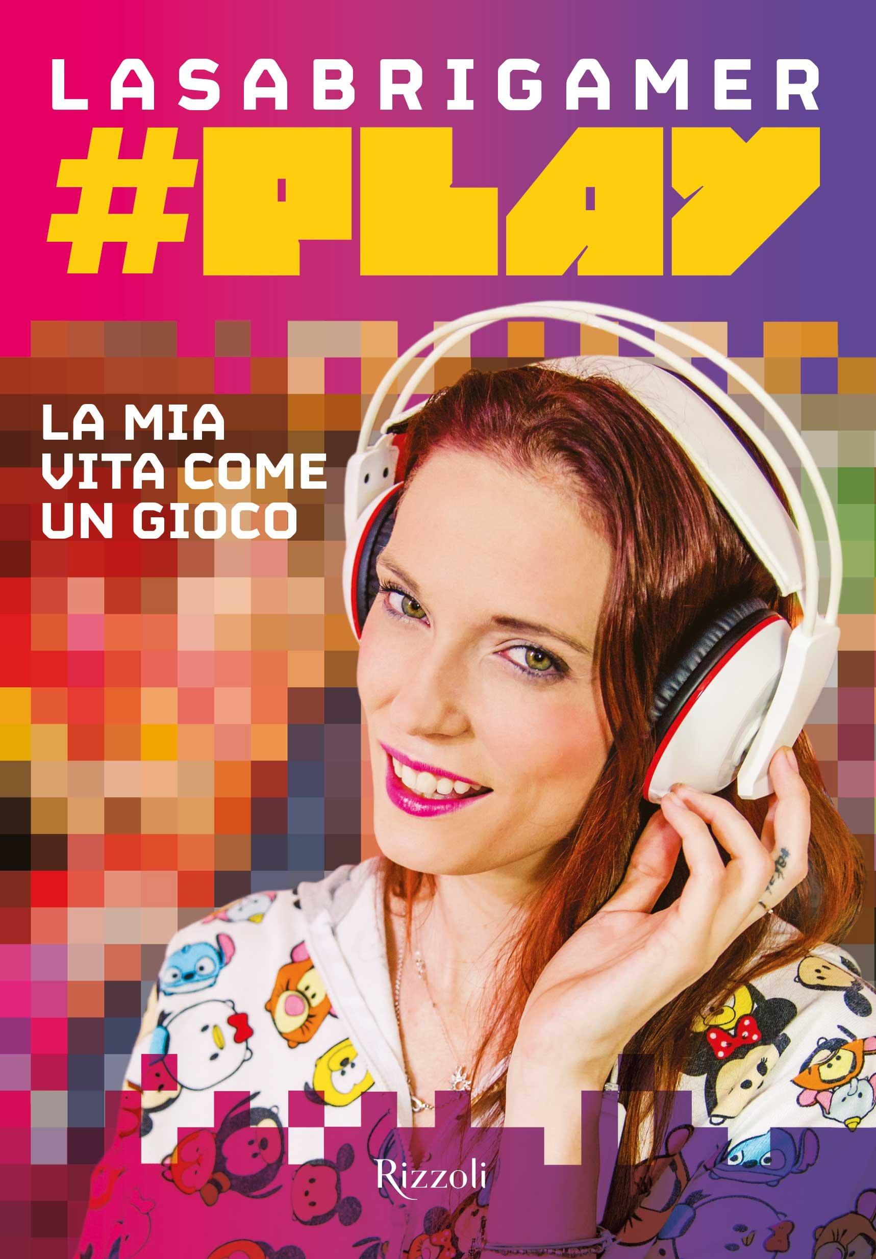#Play. La mia vita come un gioco Copertina flessibile – 30 mar 2017 LaSabrigamer Rizzoli 8817092320 Altra non illustrata