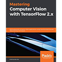 Mastering Computer Vision with TensorFlow 2.x: Build advanced computer vision applications using machine learning and…