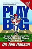 Play Big: Mental Toughness Secrets That Take Baseball Players to the Next Level