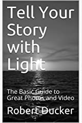 Tell Your Story with Light: The Basic Guide to Great Photos and Video Kindle Edition