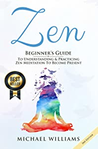 Zen: Beginner's Guide to Understanding & Practicing Zen Meditation to Become Present (Zen for Beginners, Zen Meditation, Zen Habits, Meditation for Beginners)