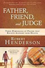 Father, Friend, and Judge: Three Dimensions of Prayer that Receive Answers from Heaven Kindle Edition