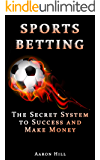 Sports Betting: The Secret System to Success and Make Money (Win Money Betting System) (Sports Betting, Make Money, Betting Strategy) (English Edition)