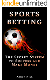 Sports Betting: The Secret System to Success and Make Money (Win Money Betting System) (Sports Betting, Make Money, Betting Strategy)
