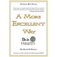 A More Excellent Way, Be in Health: Spiritual Roots of Disease, Pathways to Wholeness...