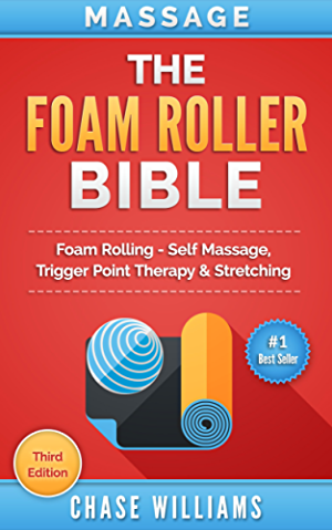 Foam Rolling: The Foam Roller Bible: Foam Rolling - Self Massage; Trigger Point Therapy & Stretching (Trigger Point; Tennis Ball; Myofascial; Deep Tissue; ... Points; Hip Flexors; Calisthenics Book 1)