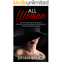 All Woman: The Art Of Leaning Back And How To Cultivate The Feminine Mystique That Will Make You Irresistible To Any Man