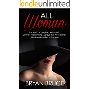 All Woman: The Art Of Leaning Back And How To Cultivate The Feminine Mystique That Will Make You Irresistible To Any Man…