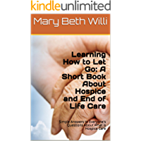 Learning How to Let Go: A Hospice Book on Dying and End of Life Care: Simple Answers About What Hospice Means