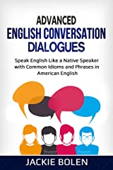 Advanced English Conversation Dialogues: Speak English Like a Native Speaker with Common Idioms and Phrases in American English (Tips for English Learners Book 5) Kindle Edition