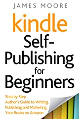 Kindle Self-Publishing for Beginners: Step by Step Author's Guide to Writing, Publishing and Marketing Your Books on Amazon Kindle Edition