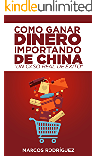 Como ganar dinero importando de China: Un caso real de éxito (Spanish Edition)
