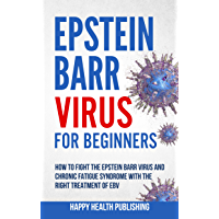 Epstein-Barr Virus For Beginners: How To Fight The Epstein-Barr Virus And Chronic Fatigue Syndrome With The Right…