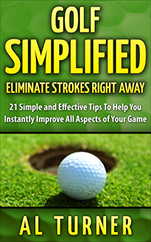 Golf: Golf Simplified: Eliminate Strokes Right Away: 21 Simple And Effective Tips To Help You Instantly Improve All Aspects of Your Game (Drive the ball ... and straighter; Free Jordan Spieth Bonus)