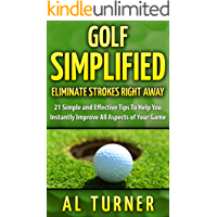 Golf: Golf Simplified: Eliminate Strokes Right Away: 21 Simple And Effective Tips To Help You Instantly Improve All Aspects of Your Game (Drive the ball ... and straighter, Free Jordan Spieth Bonus)