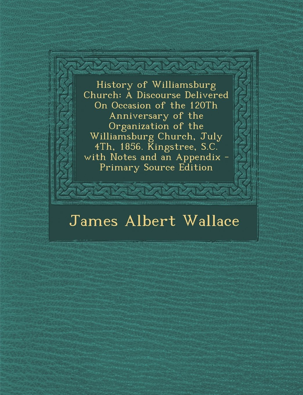 History of Williamsburg Church: A Discourse Delivered On Occasion of the 120Th Anniversary of the Organization of the Williamsburg Church, July 4Th, ... and an Appendix - Primary Source Edition PDF