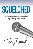 Squelched: Succeeding in Business and Life by Finding Your Voice