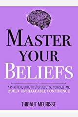 Master Your Beliefs : A Practical Guide to Stop Doubting Yourself and Build Unshakeable Confidence (Mastery Series Book 7) Kindle Edition
