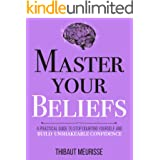 Master Your Beliefs : A Practical Guide to Stop Doubting Yourself and Build Unshakeable Confidence (Mastery Series Book 7)