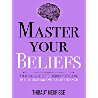 Master Your Beliefs : A Practical Guide to Stop Doubting Yourself and Build Unshakeable Confidence (Mastery Series Book…