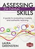 Assessing 21st Century Skills: A Guide to Evaluating Mastery and Authentic Learning