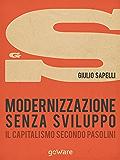 Modernizzazione senza sviluppo. Il capitalismo secondo Pasolini (sulle orme della storia - goWare)
