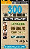 300 POWERFUL QUOTES FROM TOP MOTIVATORS TONY ROBBINS, ZIG ZIGLAR, ROBERT KIYOSAKI, JOHN C MAXWELL... TO LIFT YOU UP.    : . (English Edition)