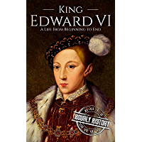 King Edward VI: A Life From Beginning to End (Biographies of British Royalty) (English Edition)
