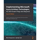 Implementing Microsoft Azure Architect Technologies: AZ-303 Exam Prep and Beyond: A guide to preparing for the AZ-303 Microso