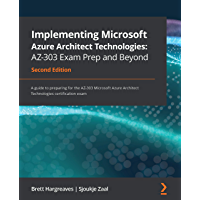 Implementing Microsoft Azure Architect Technologies: AZ-303 Exam Prep and Beyond: A guide to preparing for the AZ-303…